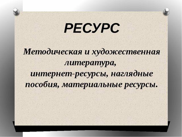 РЕСУРС Методическая и художественная литература, интернет-ресурсы, наглядные...