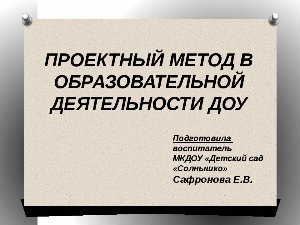 ПРОЕКТНЫЙ МЕТОД В ОБРАЗОВАТЕЛЬНОЙ ДЕЯТЕЛЬНОСТИ ДОУ Подготовила воспитатель МК...