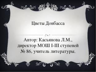 Цветы Донбасса Автор: Касьянова Л.М., директор МОШ I-III ступеней № 86, учите