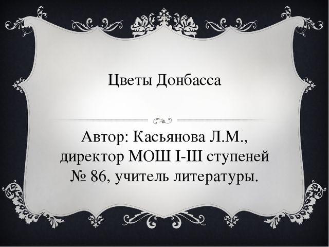 Цветы Донбасса Автор: Касьянова Л.М., директор МОШ I-III ступеней № 86, учите...
