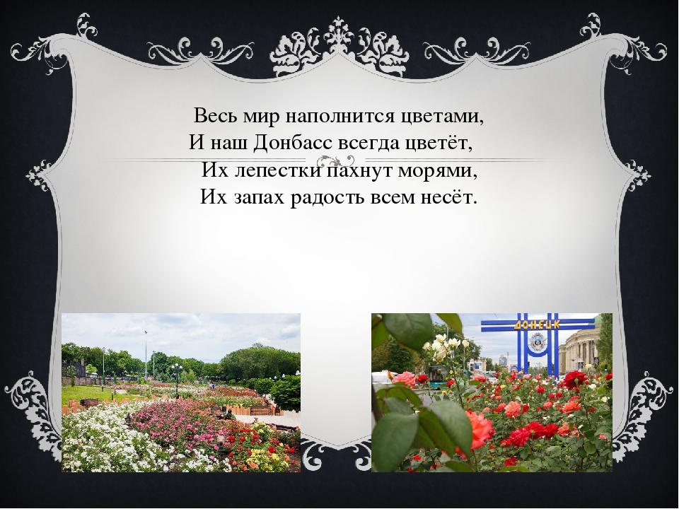 Весь мир наполнится цветами, И наш Донбасс всегда цветёт, Их лепестки пахнут...