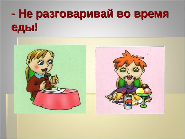 - Не разговаривай во время еды!