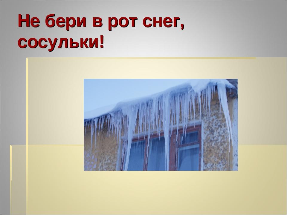 Не бери в рот снег, сосульки!