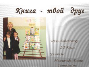 Книга - твой друг Мини-библиотека 2-Б Класс Учитель: Молчанова Елена Геннади