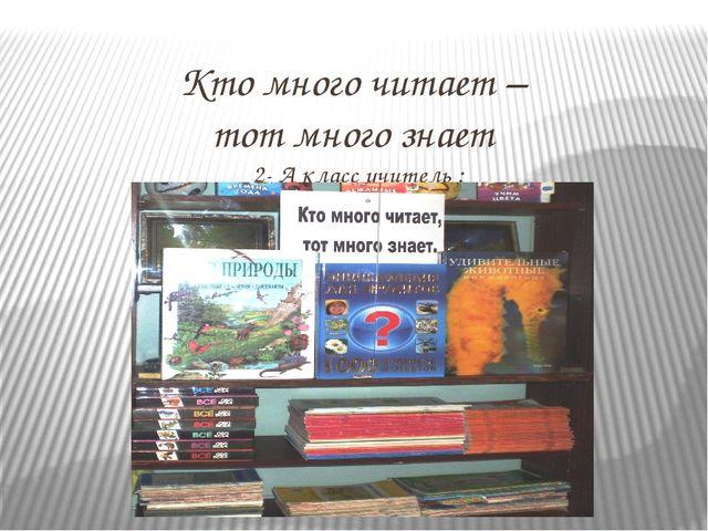 Кто много читает – тот много знает 2- А класс учитель : Машина Светлана Ивано...