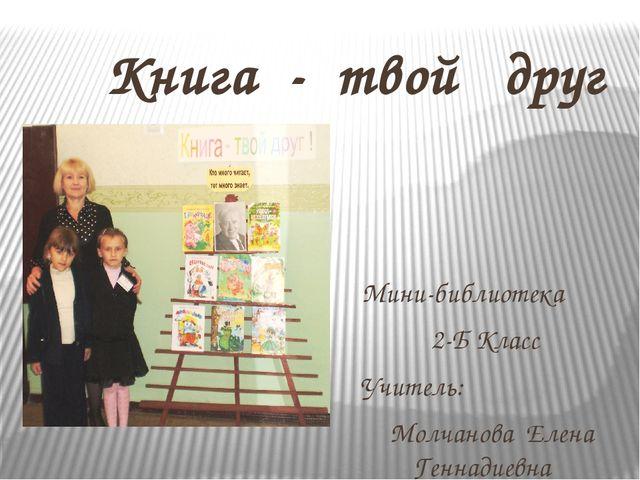Книга - твой друг Мини-библиотека 2-Б Класс Учитель: Молчанова Елена Геннади...