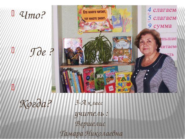 3-А класс учитель : Вершелис Тамара Николаевна Что? Где ? Когда?
