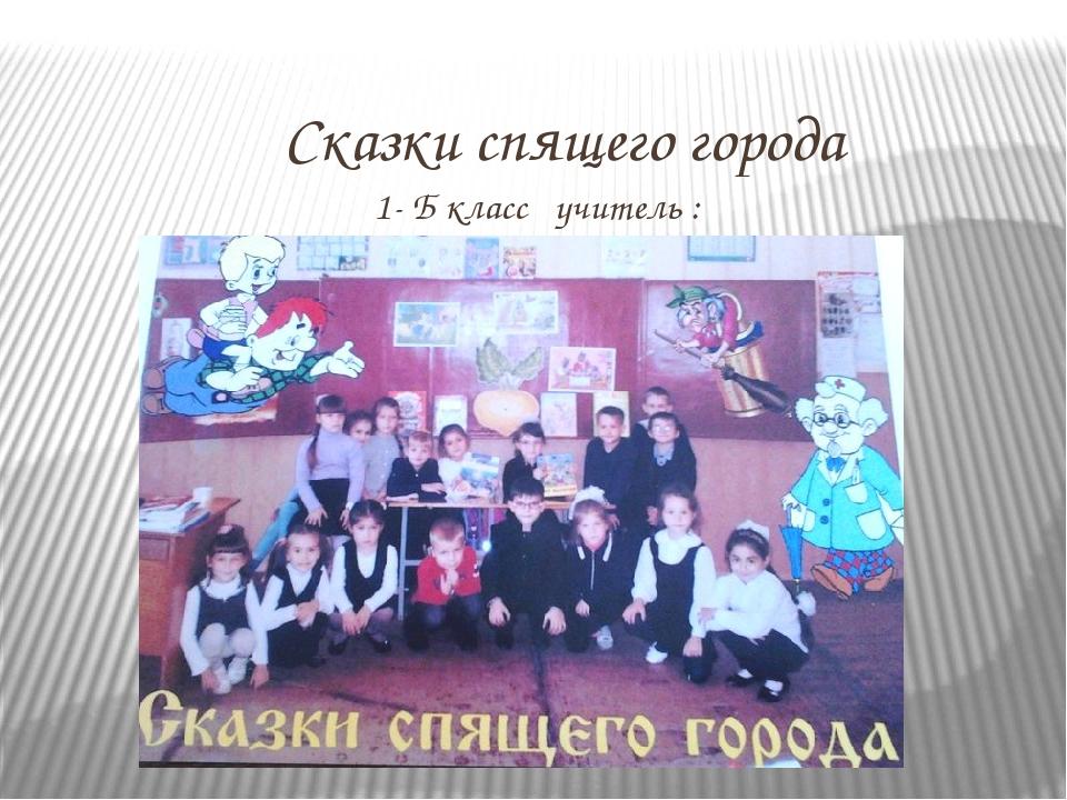Сказки спящего города 1- Б класс учитель : Левицкая Татьяна Васильевна