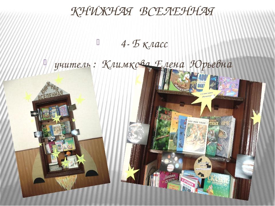 КНИЖНАЯ ВСЕЛЕННАЯ 4- Б класс учитель : Климкова Елена Юрьевна