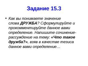 Задание 15.3 Как вы понимаете значение словаДРУЖБА? Сформулируйте и прокомме