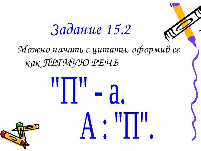 Задание 15.2 Можно начать с цитаты, оформив ее как ПРЯМУЮ РЕЧЬ