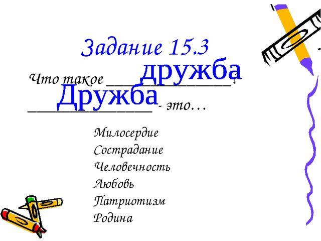 Задание 15.3 Что такое ______________? ______________ - это… Милосердие Состр...