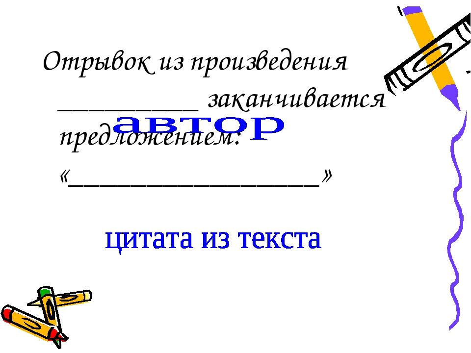 Отрывок из произведения _________ заканчивается предложением: «______________...
