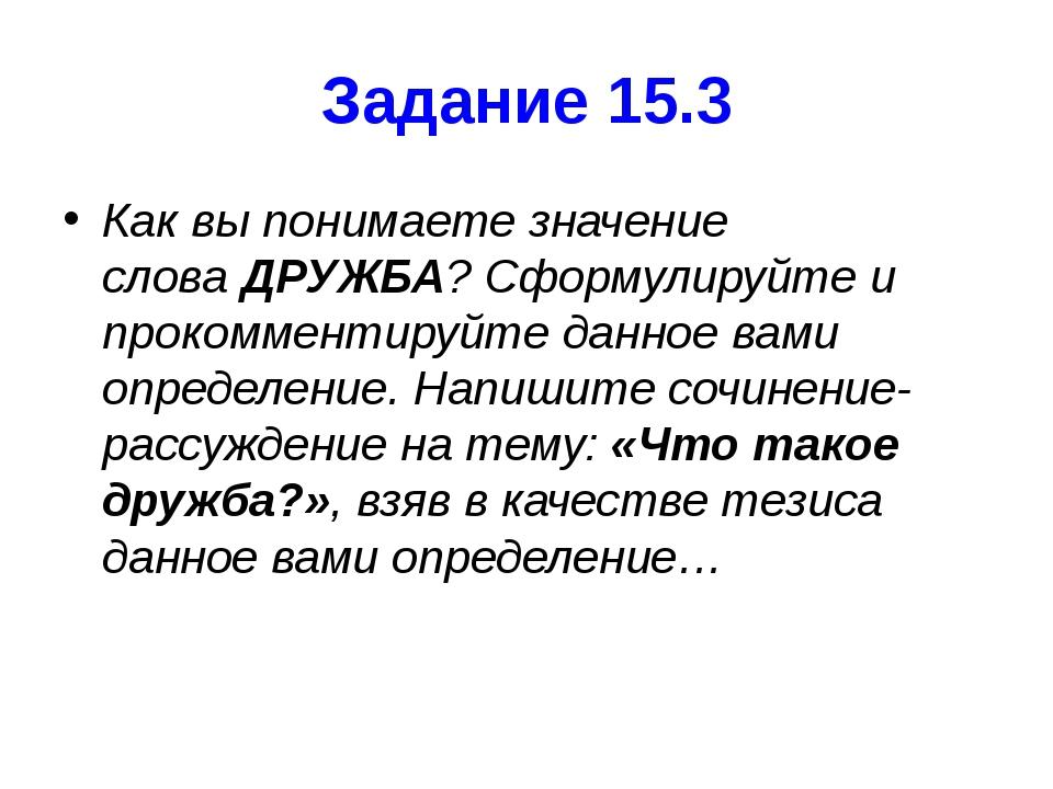 Задание 15.3 Как вы понимаете значение словаДРУЖБА? Сформулируйте и прокомме...