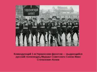 Командующий 1-м Украинским фронтом — выдающийся русский полководец Маршал Сов