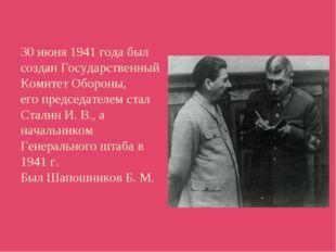 30 июня 1941 года был создан Государственный Комитет Обороны, его председател