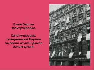 2 мая Берлин капитулировал. Капитулировав, поверженный Берлин вывесил из окон