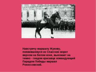 Навстречу маршалу Жукову, появившемуся из Спасских ворот верхом на белом коне