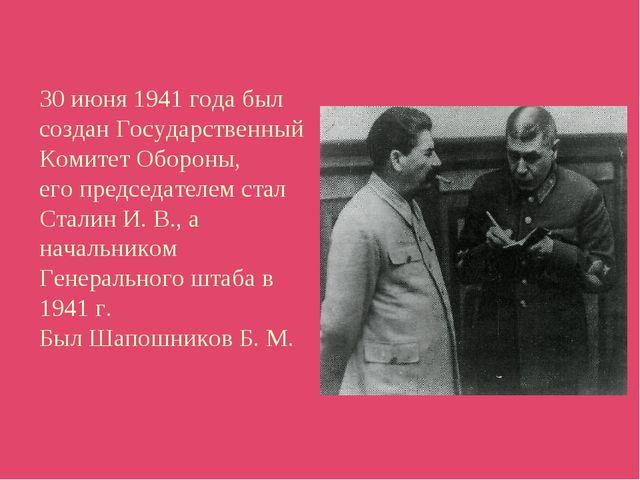 30 июня 1941 года был создан Государственный Комитет Обороны, его председател...