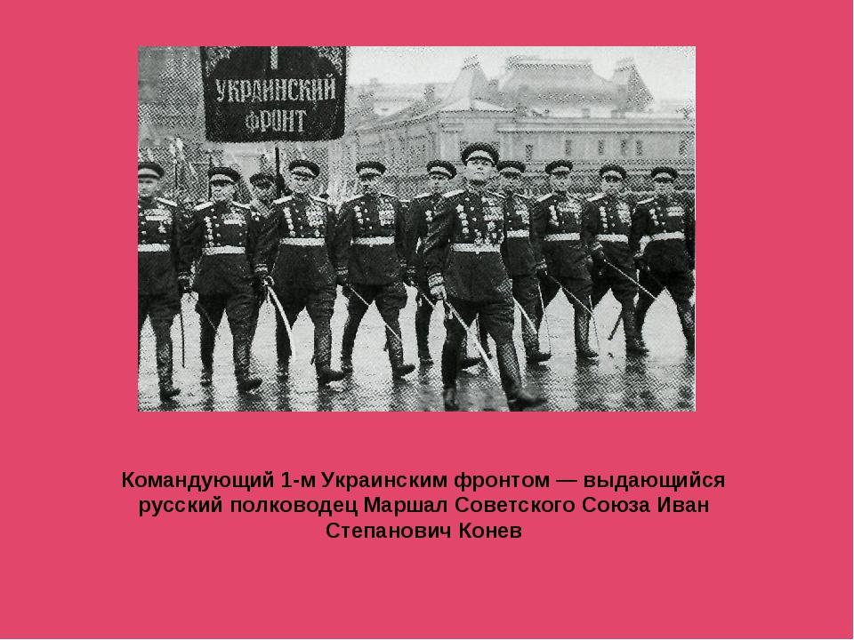 Командующий 1-м Украинским фронтом — выдающийся русский полководец Маршал Сов...