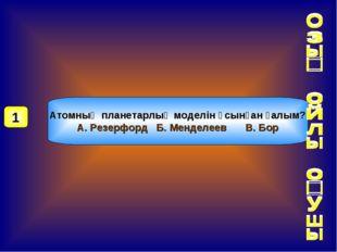 Атомның планетарлық моделін ұсынған ғалым? А. Резерфорд Б. МенделеевВ. Бор 1