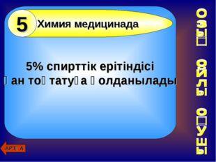 5% спирттік ерітіндісі қан тоқтатуға қолданылады АРТҚА Химия медицинада 5