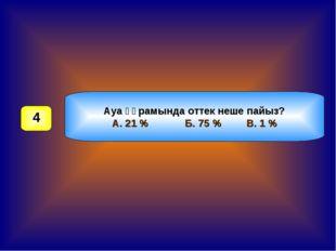 Ауа құрамында оттек неше пайыз? А. 21 % Б. 75 % В. 1 % 4