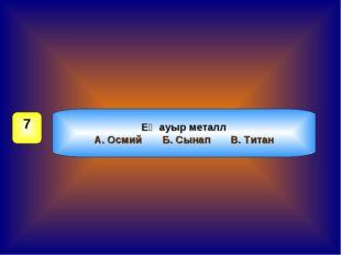 Ең ауыр металл А. ОсмийБ. СынапВ. Титан 7