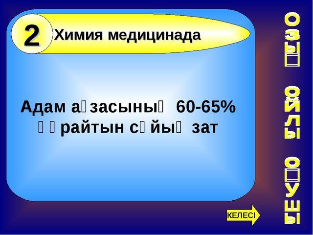 Адам ағзасының 60-65% құрайтын сұйық зат Химия медицинада 2 КЕЛЕСІ