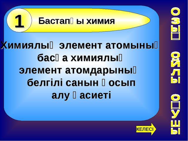 Химиялық элемент атомының басқа химиялық элемент атомдарының белгілі санын қ...
