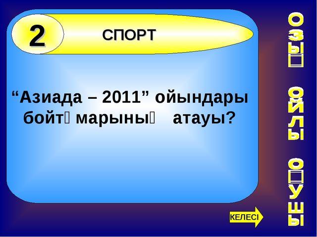 """""""Азиада – 2011"""" ойындары бойтұмарының атауы? СПОРТ 2 КЕЛЕСІ"""