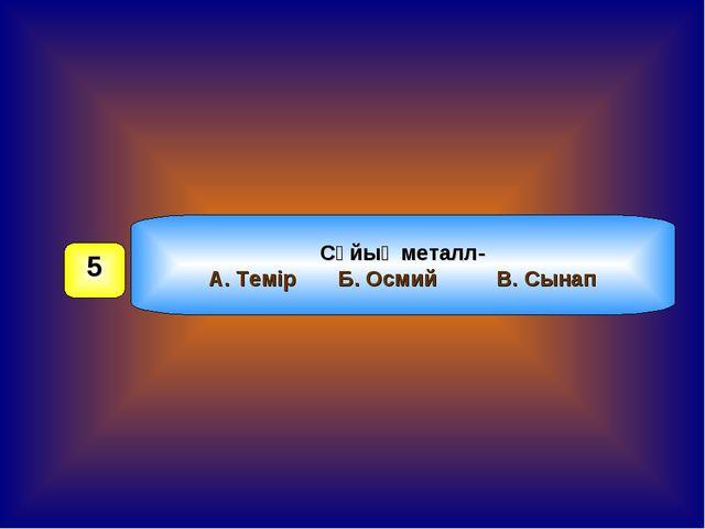 Сұйық металл- А. Темір Б. Осмий В. Сынап 5