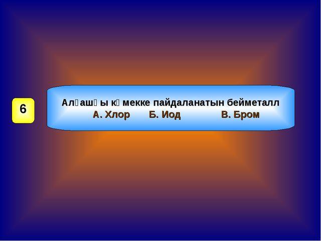 Алғашқы көмекке пайдаланатын бейметалл А. Хлор Б. Иод В. Бром 6