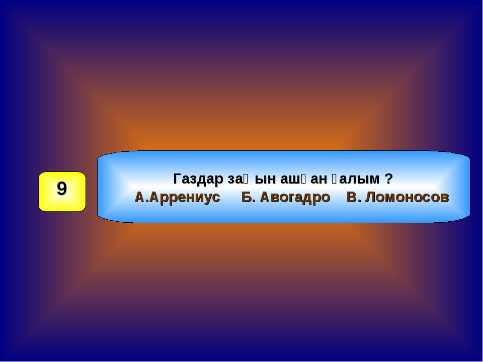 Газдар заңын ашқан ғалым ? А.Аррениус Б. Авогадро В. Ломоносов 9