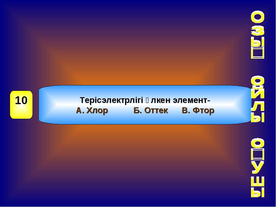 Терісэлектрлігі үлкен элемент- А. Хлор Б. Оттек В. Фтор 10