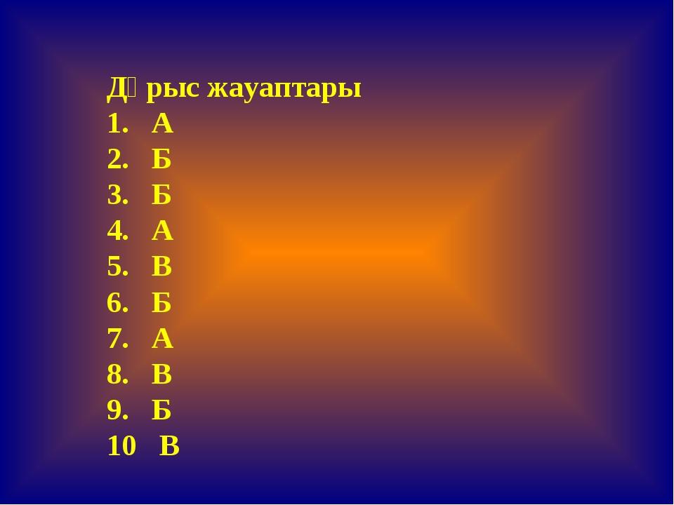 Дұрыс жауаптары 1. А 2. Б 3. Б 4. А 5. В 6. Б 7. А 8. В 9. Б 10 В