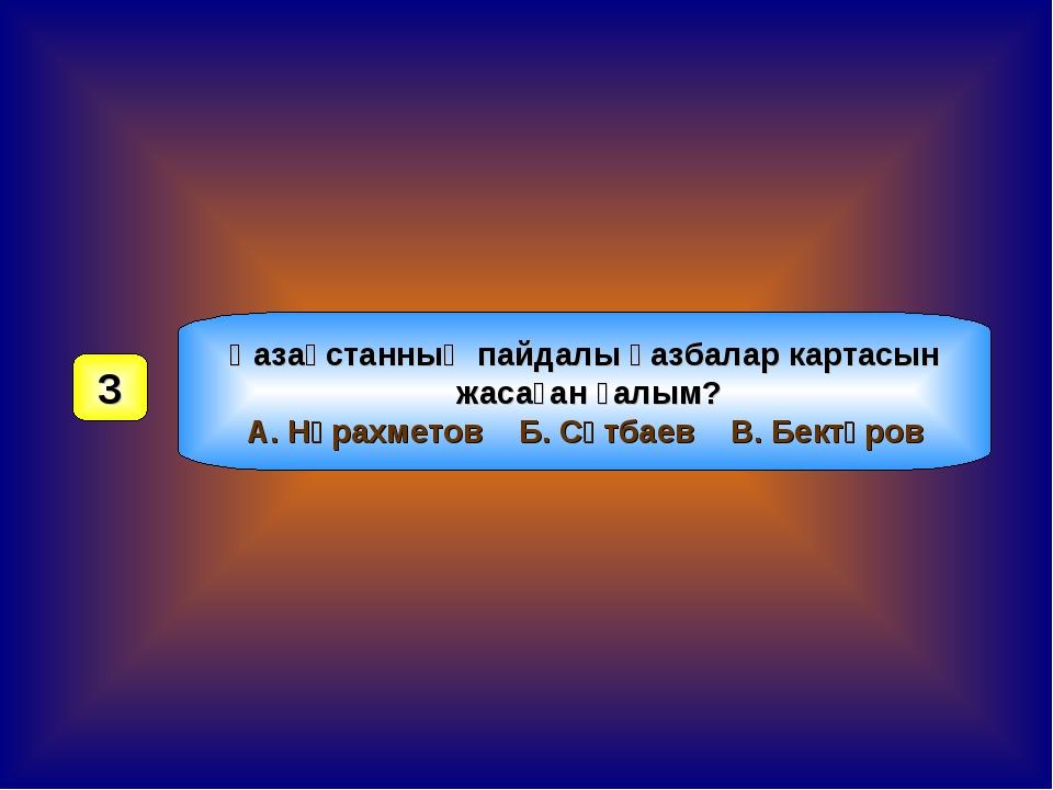 Қазақстанның пайдалы қазбалар картасын жасаған ғалым? А. Нұрахметов Б. Сәтбае...