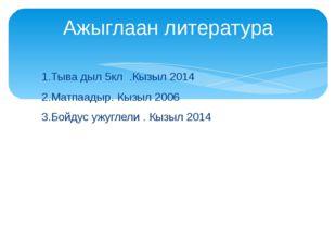 1.Тыва дыл 5кл .Кызыл 2014 2.Матпаадыр. Кызыл 2006 3.Бойдус ужуглели . Кызыл