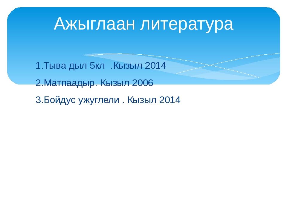 1.Тыва дыл 5кл .Кызыл 2014 2.Матпаадыр. Кызыл 2006 3.Бойдус ужуглели . Кызыл...