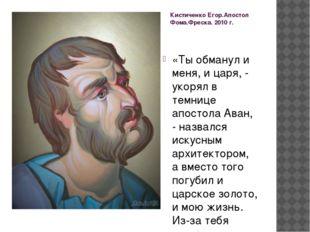 Кистиченко Егор.Апостол Фома.Фреска. 2010 г. «Ты обманул и меня, и царя, - ук