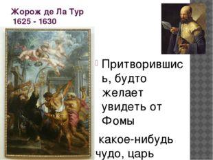 Жорож де Ла Тур 1625 - 1630 Притворившись, будто желает увидеть от Фомы какое