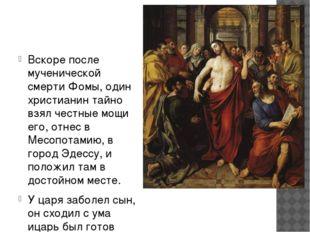 Вскоре после мученической смерти Фомы, один христианин тайно взял честные мо