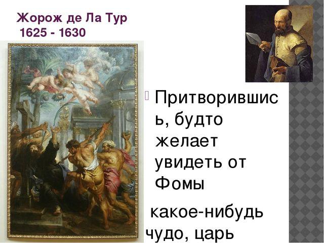 Жорож де Ла Тур 1625 - 1630 Притворившись, будто желает увидеть от Фомы какое...