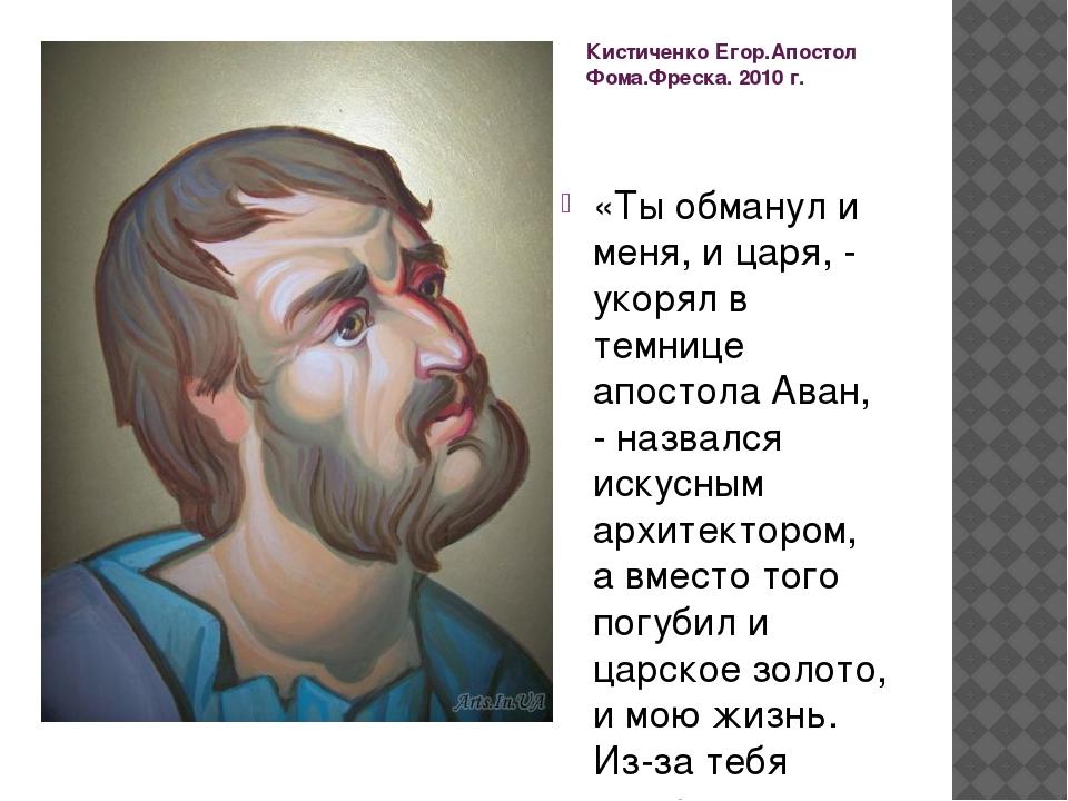 Кистиченко Егор.Апостол Фома.Фреска. 2010 г. «Ты обманул и меня, и царя, - ук...
