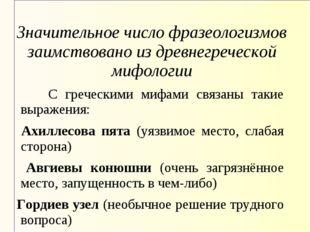 Значительное число фразеологизмов заимствовано из древнегреческой мифологии С