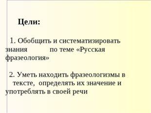 Цели: 1. Обобщить и систематизировать знания по теме «Русская фразеология