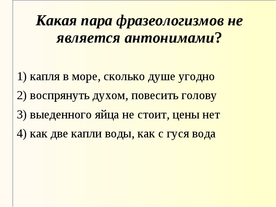 Какая пара фразеологизмов не является антонимами? 1) капля в море, сколько ду...