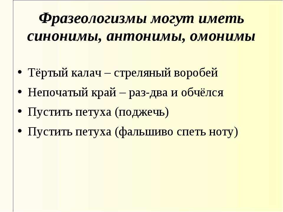 Фразеологизмы могут иметь синонимы, антонимы, омонимы Тёртый калач – стреляны...
