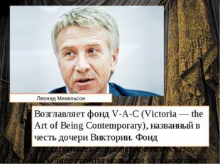 Возглавляет фонд V-A-C (Victoria — the Art of Вeing Contemporary), названный