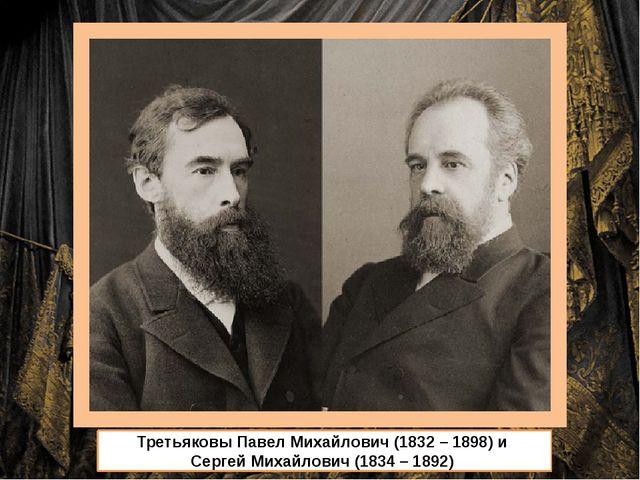 Третьяковы Павел Михайлович (1832 – 1898) и Сергей Михайлович (1834 – 1892)